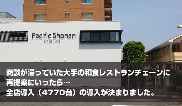 パシフィック湘南-商談が滞っていた大手和食レストランチェーンに再提案にいったら…全店導入(4770台)が決まりました。